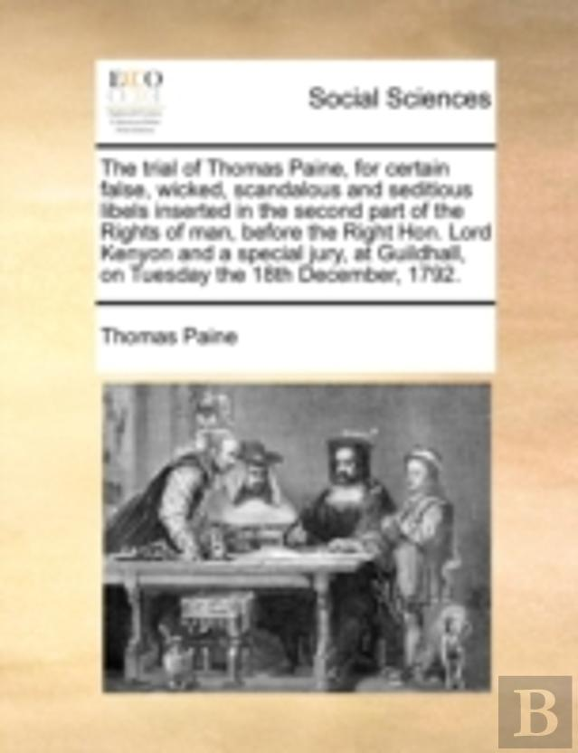 The Trial Of Thomas Paine, For Certain False, Wicked, Scandalous And Seditious Libels Inserted In The Second Part Of The Rights Of Man, Before The Rig