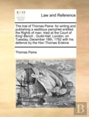The Trial Of Thomas Paine: For Writing And Publishing A Seditious Pamphlet Entitled The Rights Of Man: Tried At The Court Of King'-Bench  , Guild-Hall