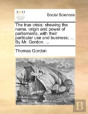 The True Crisis: Shewing The Name, Origin And Power Of Parliaments, With Their Particular Use And Business; ... By Mr. Gordon. ...