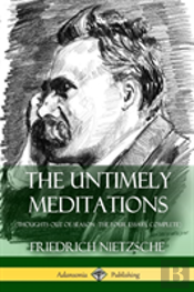 The Untimely Meditations (Thoughts Out Of Season -The Four Essays, Complete)