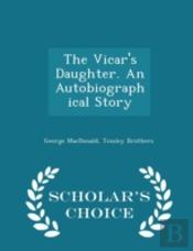 The Vicar'S Daughter. An Autobiographical Story - Scholar'S Choice Edition