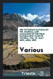 The Victorian Naturalist: The Journal And Magazine Of The Field Naturalists' Club Of Victiria. Vol. Ix. May 1892, April 1893