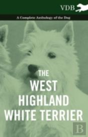 The West-Highland White Terrier - A Complete Anthology Of The Dog