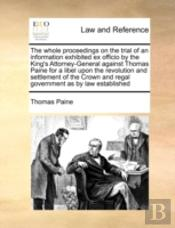 The Whole Proceedings On The Trial Of An Information Exhibited Ex Officio By The King'S Attorney-General Against Thomas Paine For A Libel Upon The Rev