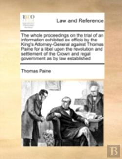 Bertrand.pt - The Whole Proceedings On The Trial Of An Information Exhibited Ex Officio By The King'S Attorney-General Against Thomas Paine For A Libel Upon The Rev