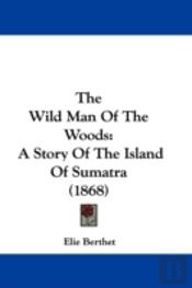 The Wild Man Of The Woods: A Story Of Th