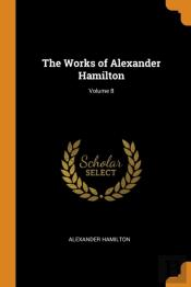 The Works Of Alexander Hamilton; Volume 8