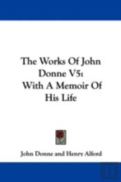 The Works Of John Donne V5: With A Memoi