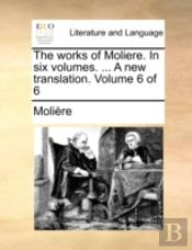 The Works Of Moliere. In Six Volumes. ..