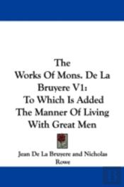 The Works Of Mons. De La Bruyere V1: To Which Is Added The Manner Of Living With Great Men