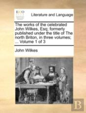 The Works Of The Celebrated John Wilkes,