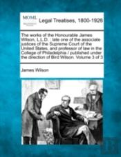 The Works Of The Honourable James Wilson, L.L.D. : Late One Of The Associate Justices Of The Supreme Court Of The United States, And Professor Of Law
