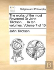 The Works Of The Most Reverend Dr John Tillotson, ... In Ten Volumes.  Volume 7 Of 10