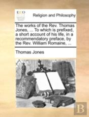 The Works Of The Rev. Thomas Jones, ... To Which Is Prefixed, A Short Account Of His Life, In A Recommendatory Preface, By The Rev. William Romaine, .