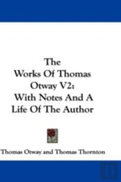 The Works Of Thomas Otway V2: With Notes
