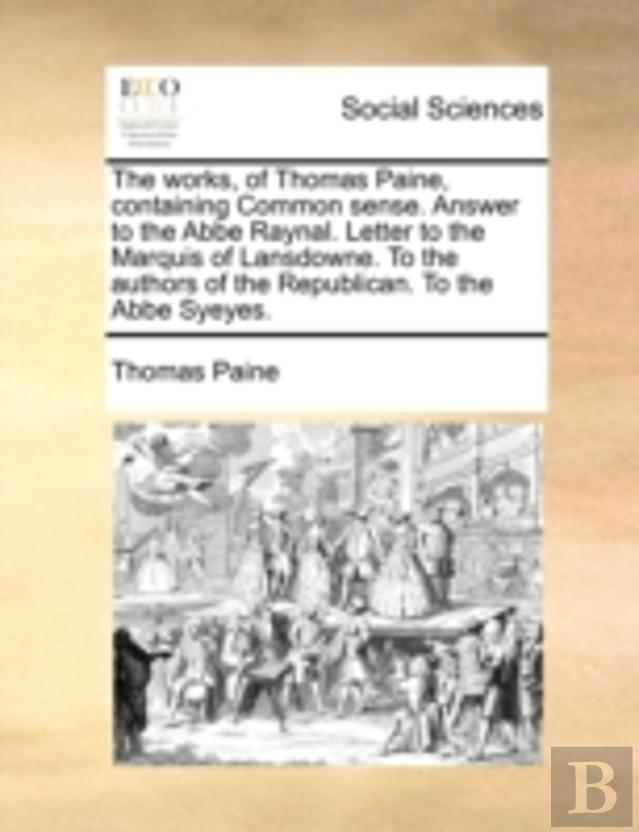 The Works, Of Thomas Paine, Containing Common Sense. Answer To The Abbe Raynal. Letter To The Marquis Of Lansdowne. To The Authors Of The Republican.
