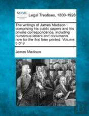 The Writings Of James Madison : Comprising His Public Papers And His Private Correspondence, Including Numerous Letters And Documents Now For The Firs