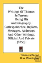 The Writings Of Thomas Jefferson: Being
