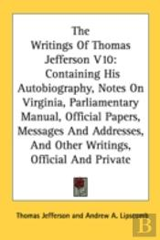 The Writings Of Thomas Jefferson V10: Containing His Autobiography, Notes On Virginia, Parliamentary Manual, Official Papers, Messages And Addresses,