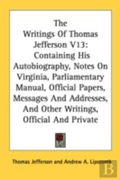 The Writings Of Thomas Jefferson V13: Containing His Autobiography, Notes On Virginia, Parliamentary Manual, Official Papers, Messages And Addresses,