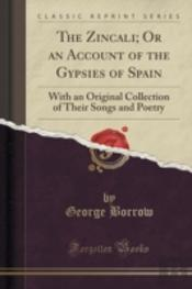 The Zincali; Or An Account Of The Gypsies Of Spain: With An Original Collection Of Their Songs And Poetry (Classic Reprint)