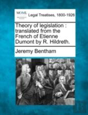 Theory Of Legislation : Translated From The French Of Etienne Dumont By R. Hildreth.