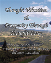 Thought Vibration & Prosperity Through Thought Force - The Collected 'New Thought' Wisdom Of William Walker Atkinson And Bruce Maclelland