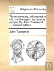 Three Sermons, Addressed To Old, Middle-Aged, And Young People. By John Townsend. ... Second Edition.