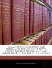 To Amend The Immigration And Nationality Act And Other Act To Provide For True Enforcement And Border Security, And For Other Purposes.