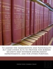 To Amend The Immigration And Nationality Act And Other Acts To Provide For Border Security And Interior Enforcement Improvements, And For Other Purpos