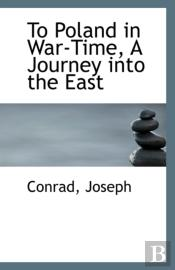 To Poland In War-Time, A Journey Into The East