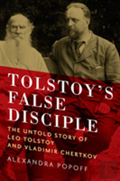 Tolstoy'S False Disciple - The Untold Story Of Leo Tolstoy And Vladimir Chertkov