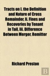 Tracts On I. The Definition And Nature Of Cross Remainder, Ii. Fines And Recoveries By Tenant In Tail, Iii. Difference Between Merger, Remitter And Ex