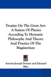 Treatise On The Great Art: A System Of Physics According To Hermetic Philosophy And Theory And Practice Of The Magisterium