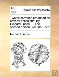 Bertrand.pt - Twelve Sermons Preached On Several Occasions. By Richard Lucas, ... The Second Edition. Volume 2 Of 2