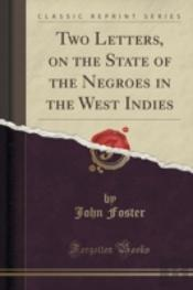 Two Letters, On The State Of The Negroes In The West Indies (Classic Reprint)