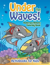 Under The Waves! Undersea Robots Coloring Book