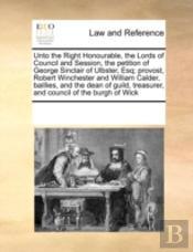 Unto The Right Honourable, The Lords Of Council And Session, The Petition Of George Sinclair Of Ulbster, Esq; Provost, Robert Winchester And William C