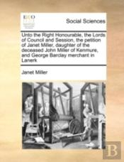 Unto The Right Honourable, The Lords Of Council And Session, The Petition Of Janet Miller, Daughter Of The Deceased John Miller Of Kenmure, And George Barclay Merchant In Lanerk