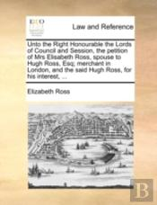 Unto The Right Honourable The Lords Of Council And Session, The Petition Of Mrs Elisabeth Ross, Spouse To Hugh Ross, Esq; Merchant In London, And The