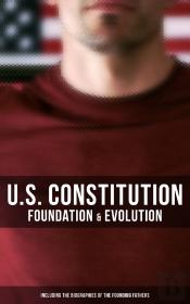 U.S. Constitution: Foundation & Evolution (Including The Biographies Of The Founding Fathers)