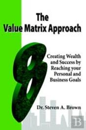 Value Matrix Approach, Creating Wealth And Success By Reaching Your Personal And Business Goals