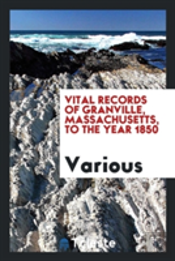 Vital Records Of Granville, Massachusetts, To The Year 1850