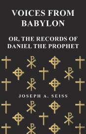 Voices From Babylon - Or, The Records Of Daniel The Prophet