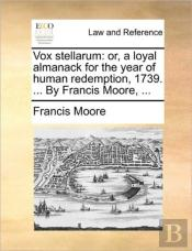 Vox Stellarum: Or, A Loyal Almanack For The Year Of Human Redemption, 1739. ... By Francis Moore, ...