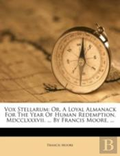 Vox Stellarum: Or, A Loyal Almanack For The Year Of Human Redemption, Mdcclxxxvii. ... By Francis Moore, ...