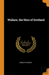 Wallace, The Hero Of Scotland