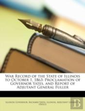 War Record Of The State Of Illinois To October 1, 1863: Proclamation Of Governor Yates, And Report Of Adjutant General Fuller