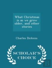 What Christmas Is As We Grow Older, And Other Stories - Scholar'S Choice Edition