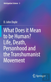 What Does It Mean To Be Human? Life, Death, Personhood And The Transhumanist Movement